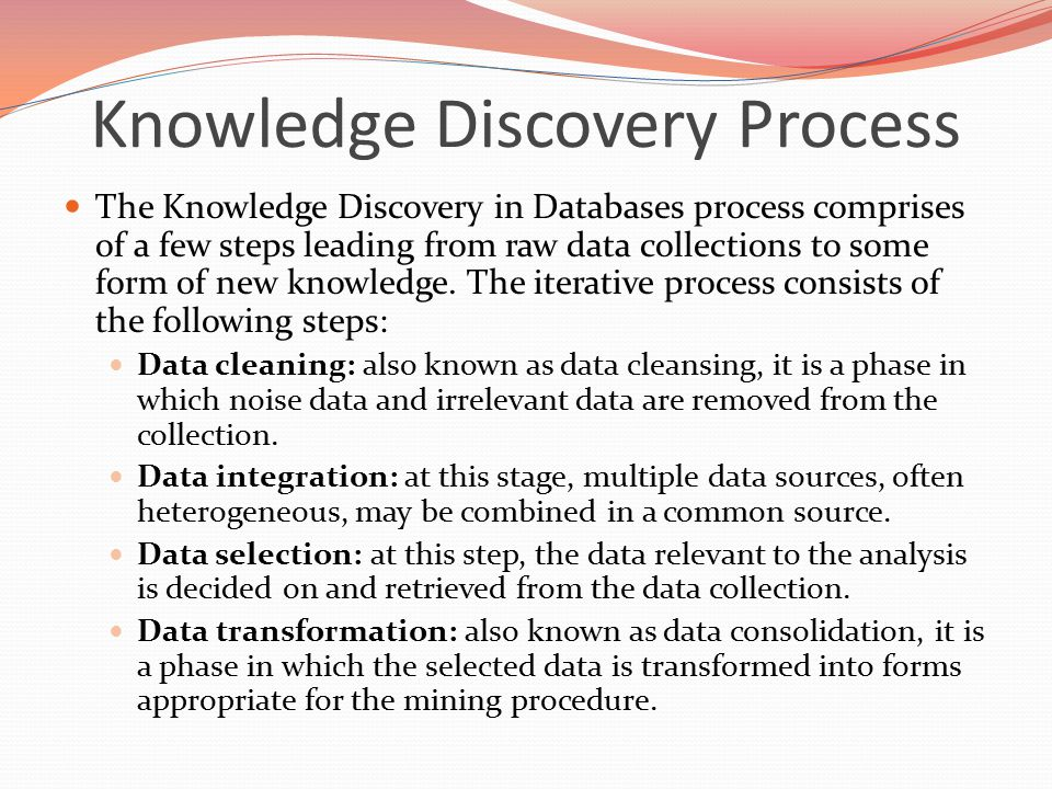 The Knowledge Discovery in Databases process comprises of a few steps leading from raw data collections to some form of new knowledge.