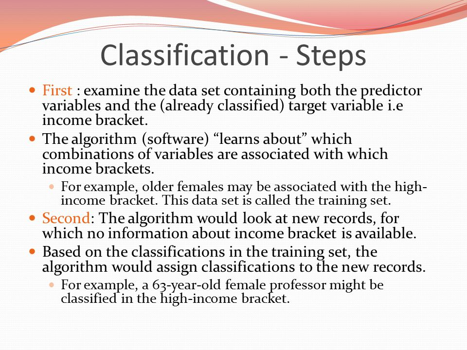 Classification - Steps First : examine the data set containing both the predictor variables and the (already classified) target variable i.e income bracket.