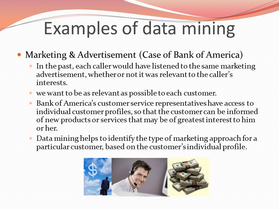 Examples of data mining Marketing & Advertisement (Case of Bank of America) In the past, each caller would have listened to the same marketing advertisement, whether or not it was relevant to the caller's interests.
