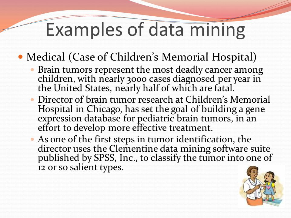 Examples of data mining Medical (Case of Children's Memorial Hospital) Brain tumors represent the most deadly cancer among children, with nearly 3000 cases diagnosed per year in the United States, nearly half of which are fatal.