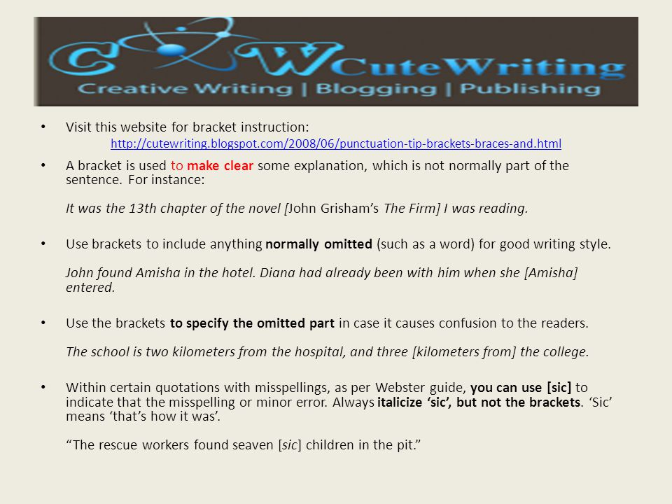 Visit this website for bracket instruction: http://cutewriting.blogspot.com/2008/06/punctuation-tip-brackets-braces-and.html A bracket is used to make clear some explanation, which is not normally part of the sentence.