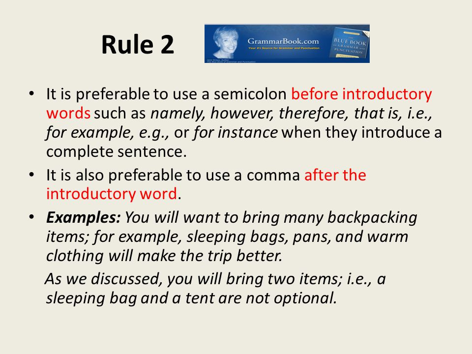 Rule 2 It is preferable to use a semicolon before introductory words such as namely, however, therefore, that is, i.e., for example, e.g., or for instance when they introduce a complete sentence.