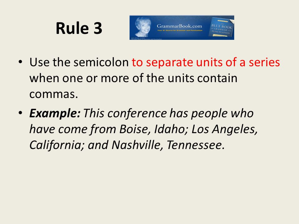 Rule 3 Use the semicolon to separate units of a series when one or more of the units contain commas.