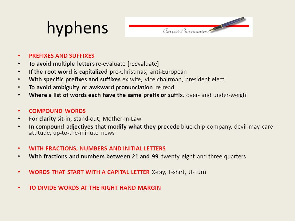 hyphens PREFIXES AND SUFFIXES To avoid multiple letters re-evaluate [reevaluate] If the root word is capitalized pre-Christmas, anti-European With specific prefixes and suffixes ex-wife, vice-chairman, president-elect To avoid ambiguity or awkward pronunciation re-read Where a list of words each have the same prefix or suffix.