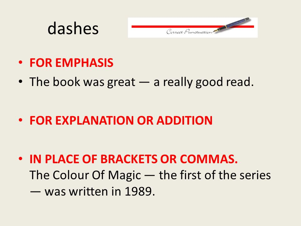 dashes FOR EMPHASIS The book was great — a really good read. FOR EXPLANATION OR ADDITION IN PLACE OF BRACKETS OR COMMAS. The Colour Of Magic — the fir