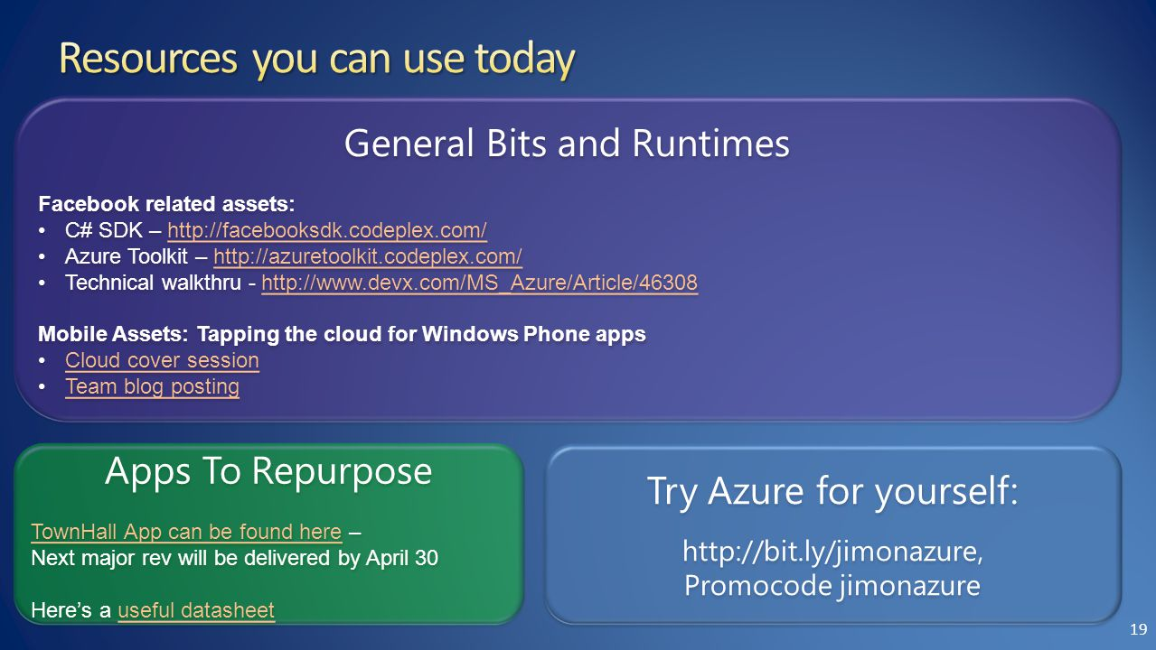 Try Azure for yourself: http://bit.ly/jimonazure, Promocode jimonazure Try Azure for yourself: http://bit.ly/jimonazure, Promocode jimonazure General Bits and Runtimes Facebook related assets: C# SDK – http://facebooksdk.codeplex.com/http://facebooksdk.codeplex.com/ Azure Toolkit – http://azuretoolkit.codeplex.com/http://azuretoolkit.codeplex.com/ Technical walkthru - http://www.devx.com/MS_Azure/Article/46308http://www.devx.com/MS_Azure/Article/46308 Mobile Assets: Tapping the cloud for Windows Phone apps Cloud cover session Team blog posting General Bits and Runtimes Facebook related assets: C# SDK – http://facebooksdk.codeplex.com/http://facebooksdk.codeplex.com/ Azure Toolkit – http://azuretoolkit.codeplex.com/http://azuretoolkit.codeplex.com/ Technical walkthru - http://www.devx.com/MS_Azure/Article/46308http://www.devx.com/MS_Azure/Article/46308 Mobile Assets: Tapping the cloud for Windows Phone apps Cloud cover session Team blog posting Apps To Repurpose TownHall App can be found hereTownHall App can be found here – Next major rev will be delivered by April 30 Here's a useful datasheetuseful datasheet Apps To Repurpose TownHall App can be found hereTownHall App can be found here – Next major rev will be delivered by April 30 Here's a useful datasheetuseful datasheet 19