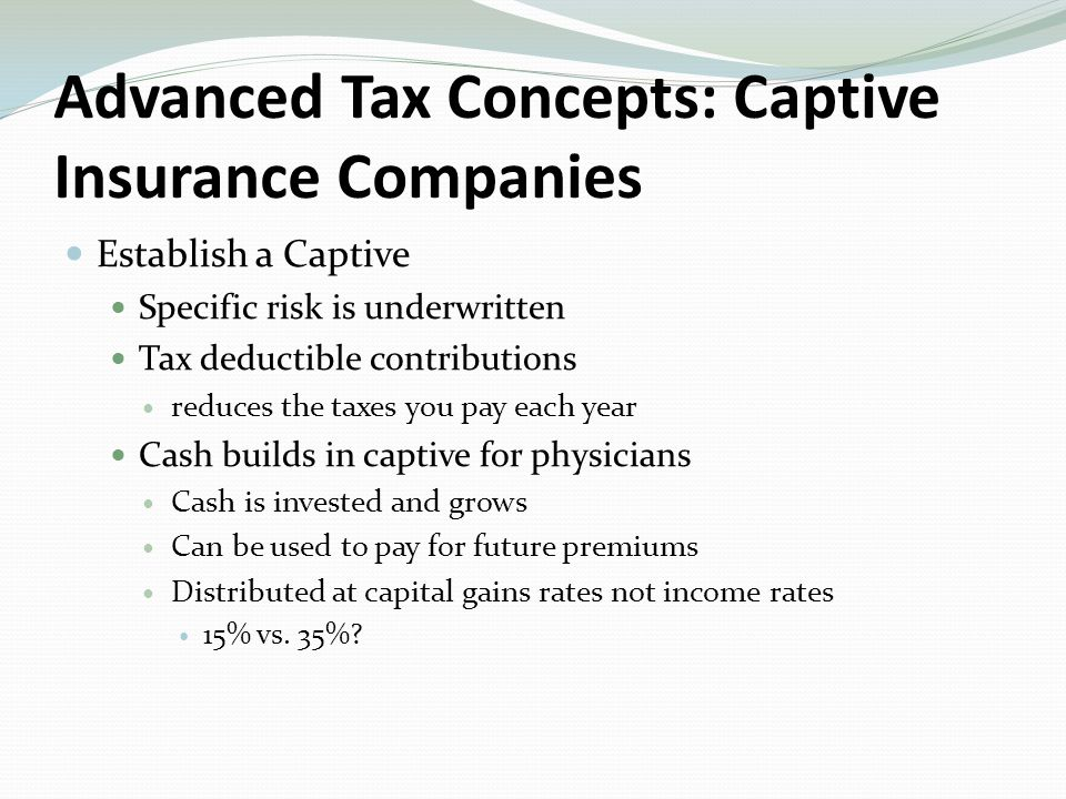 Establish a Captive Specific risk is underwritten Tax deductible contributions reduces the taxes you pay each year Cash builds in captive for physicians Cash is invested and grows Can be used to pay for future premiums Distributed at capital gains rates not income rates 15% vs.