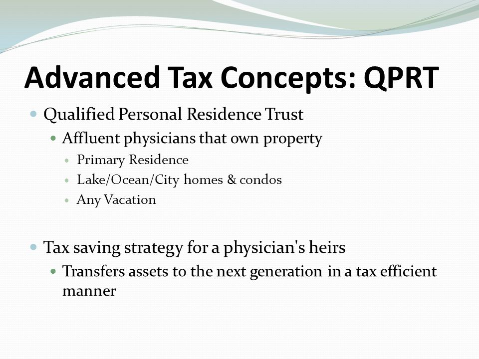 Qualified Personal Residence Trust Affluent physicians that own property Primary Residence Lake/Ocean/City homes & condos Any Vacation Tax saving strategy for a physician s heirs Transfers assets to the next generation in a tax efficient manner Advanced Tax Concepts: QPRT
