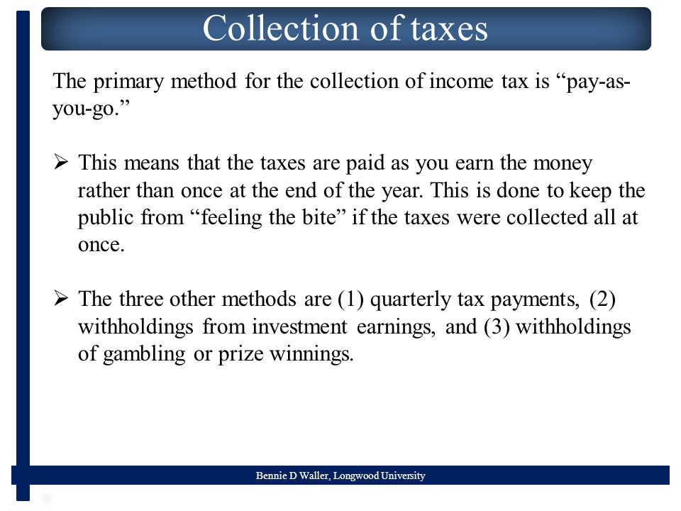 "Bennie D Waller, Longwood University Collection of taxes The primary method for the collection of income tax is ""pay-as- you-go.""  This means that th"