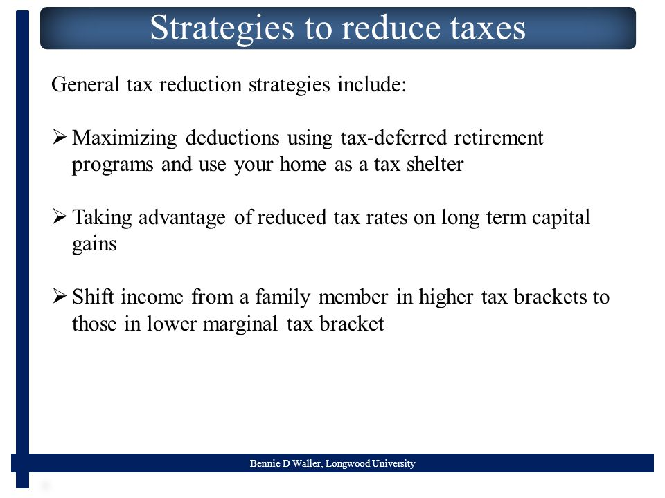 Bennie D Waller, Longwood University Strategies to reduce taxes General tax reduction strategies include:  Maximizing deductions using tax-deferred r