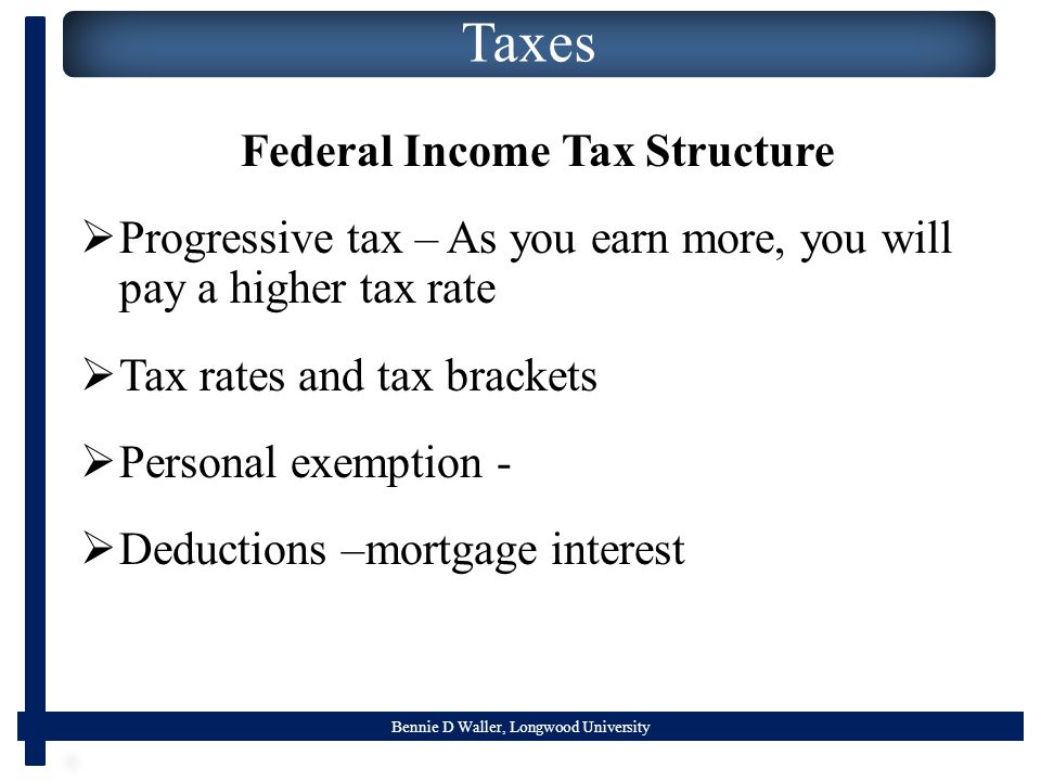 Bennie D Waller, Longwood University Taxes Federal Income Tax Structure  Progressive tax – As you earn more, you will pay a higher tax rate  Tax rat