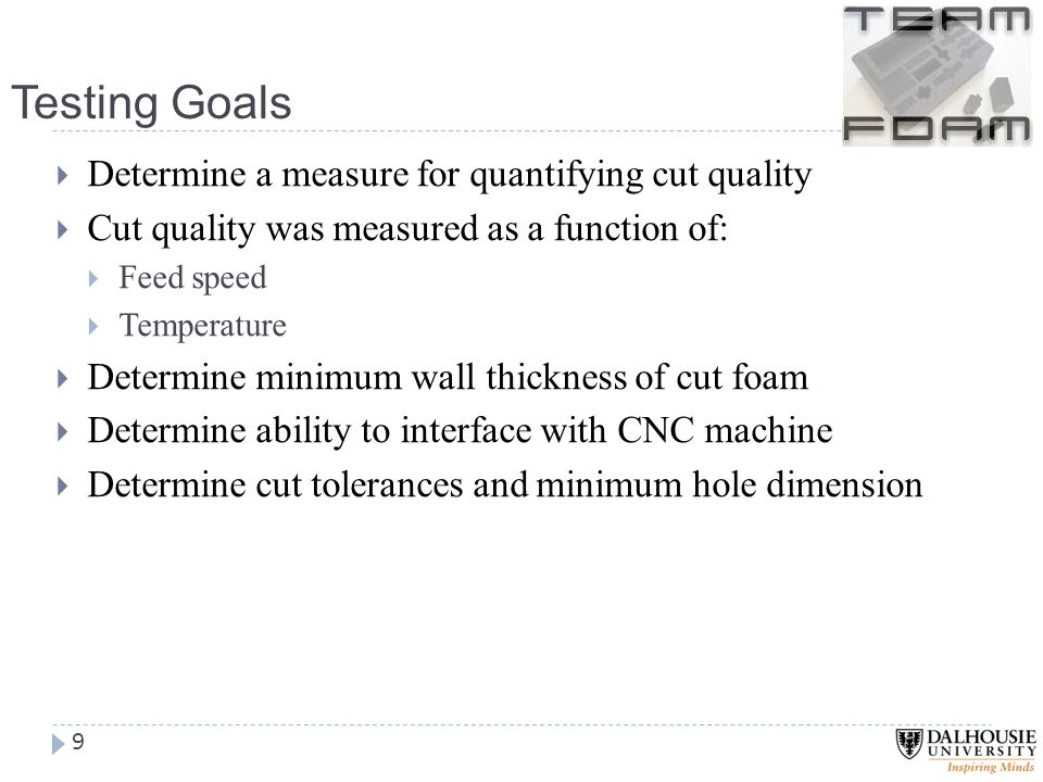 Testing Goals 9  Determine a measure for quantifying cut quality  Cut quality was measured as a function of:  Feed speed  Temperature  Determine minimum wall thickness of cut foam  Determine ability to interface with CNC machine  Determine cut tolerances and minimum hole dimension