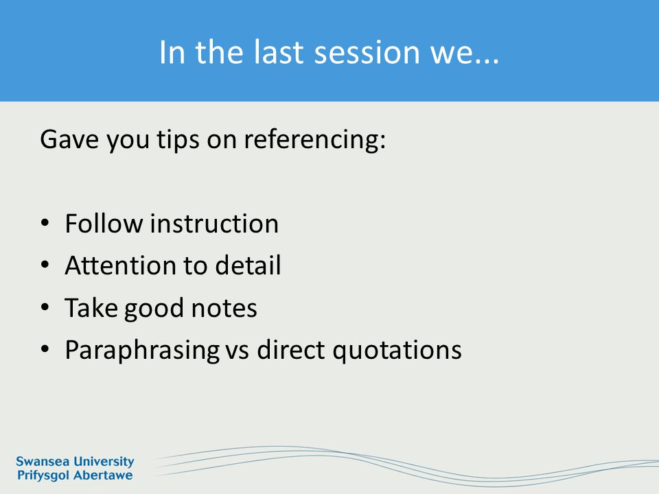 Information Services and Systems Gave you tips on referencing: Follow instruction Attention to detail Take good notes Paraphrasing vs direct quotations In the last session we...