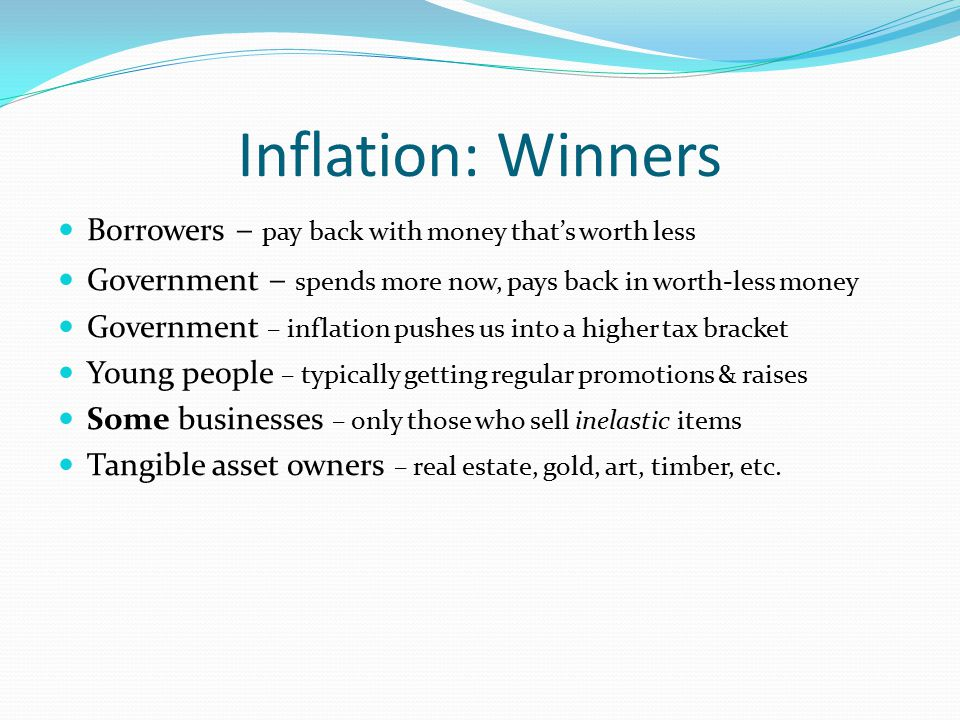 Inflation: Winners Borrowers – pay back with money that's worth less Government – spends more now, pays back in worth-less money Government – inflation pushes us into a higher tax bracket Young people – typically getting regular promotions & raises Some businesses – only those who sell inelastic items Tangible asset owners – real estate, gold, art, timber, etc.
