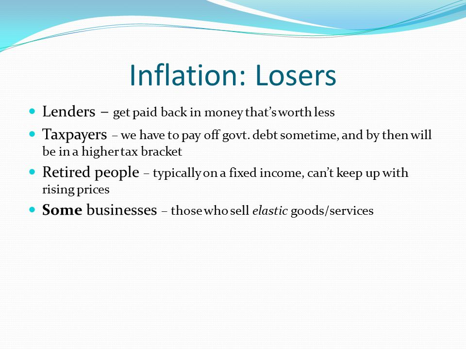 Inflation: Losers Lenders – get paid back in money that's worth less Taxpayers – we have to pay off govt. debt sometime, and by then will be in a high