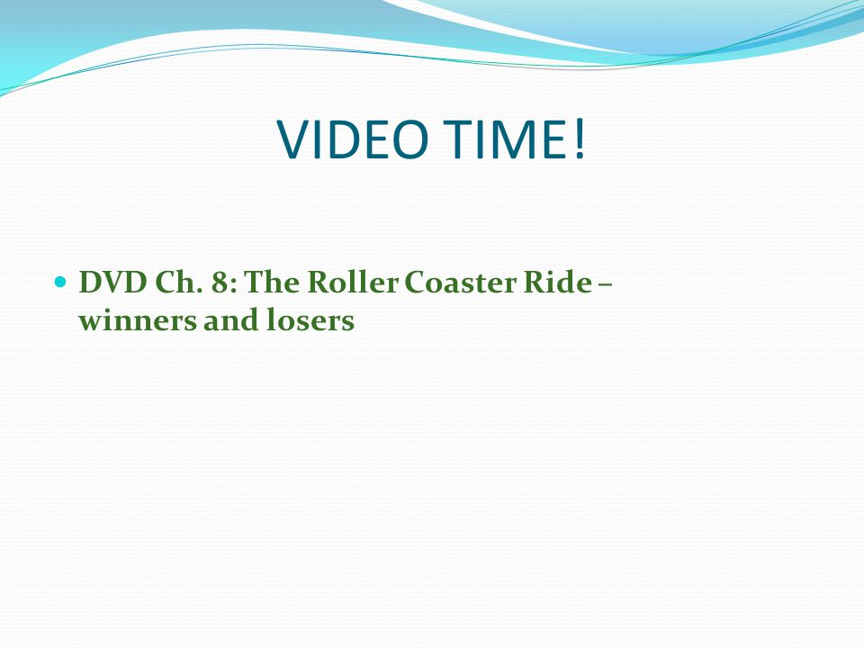 VIDEO TIME! DVD Ch. 8: The Roller Coaster Ride – winners and losers