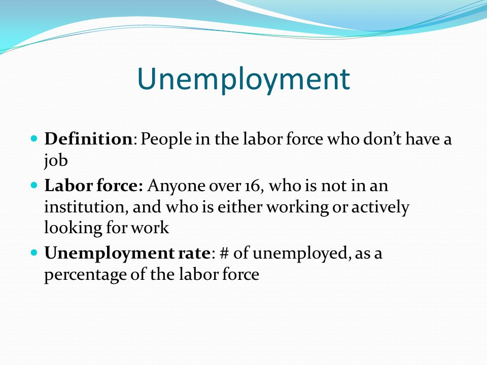 Unemployment Definition: People in the labor force who don't have a job Labor force: Anyone over 16, who is not in an institution, and who is either working or actively looking for work Unemployment rate: # of unemployed, as a percentage of the labor force