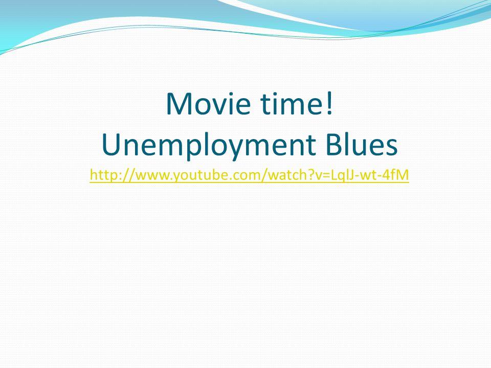 Movie time! Unemployment Blues http://www.youtube.com/watch?v=LqlJ-wt-4fM http://www.youtube.com/watch?v=LqlJ-wt-4fM