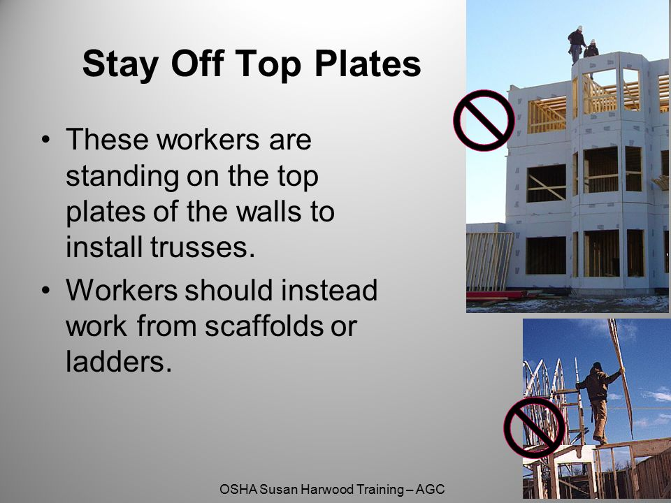 OSHA Susan Harwood Training – AGC Stay Off Top Plates These workers are standing on the top plates of the walls to install trusses. Workers should ins