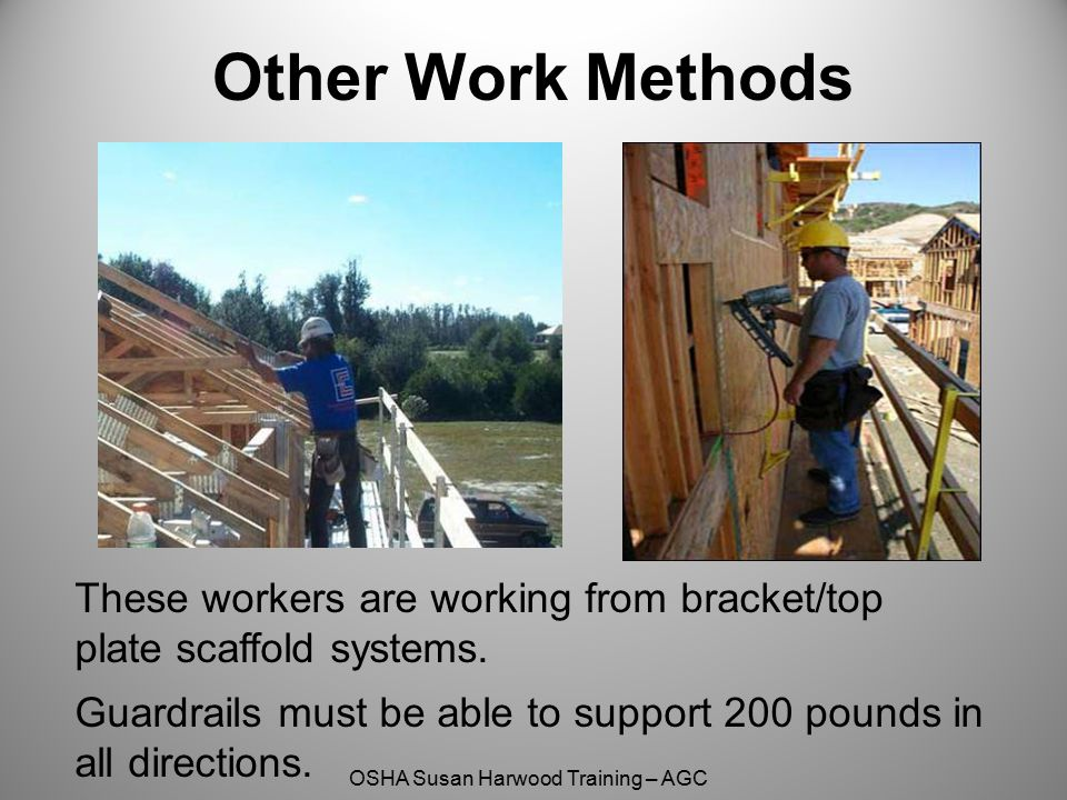 OSHA Susan Harwood Training – AGC These workers are working from bracket/top plate scaffold systems. Guardrails must be able to support 200 pounds in