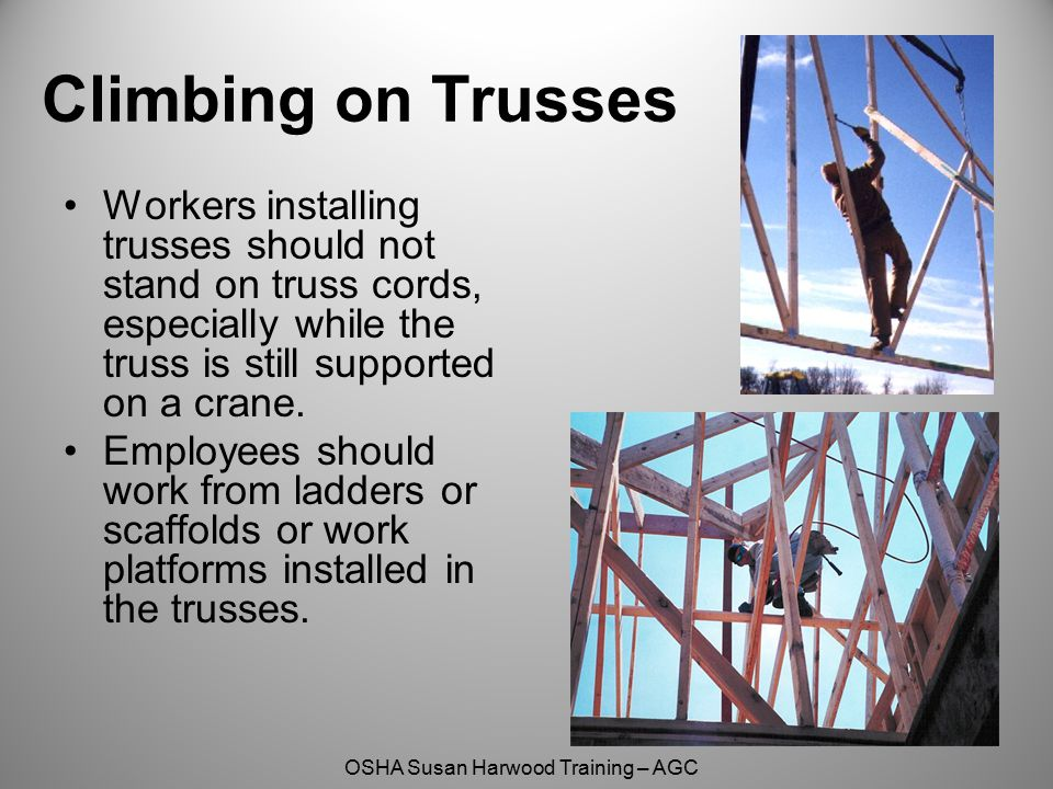 OSHA Susan Harwood Training – AGC Climbing on Trusses Workers installing trusses should not stand on truss cords, especially while the truss is still