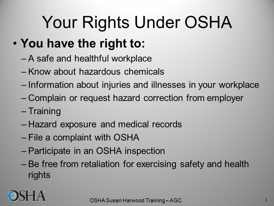 OSHA Susan Harwood Training – AGC Your Rights Under OSHA You have the right to: –A safe and healthful workplace –Know about hazardous chemicals –Infor