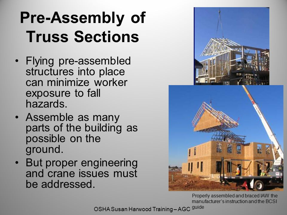 OSHA Susan Harwood Training – AGC Properly assembled and braced IAW the manufacturer's instruction and the BCSI guide Pre-Assembly of Truss Sections F