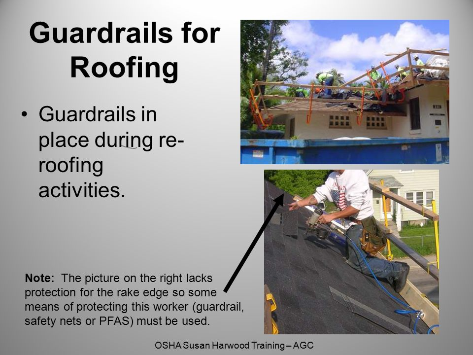 OSHA Susan Harwood Training – AGC Guardrails for Roofing Note: The picture on the right lacks protection for the rake edge so some means of protecting