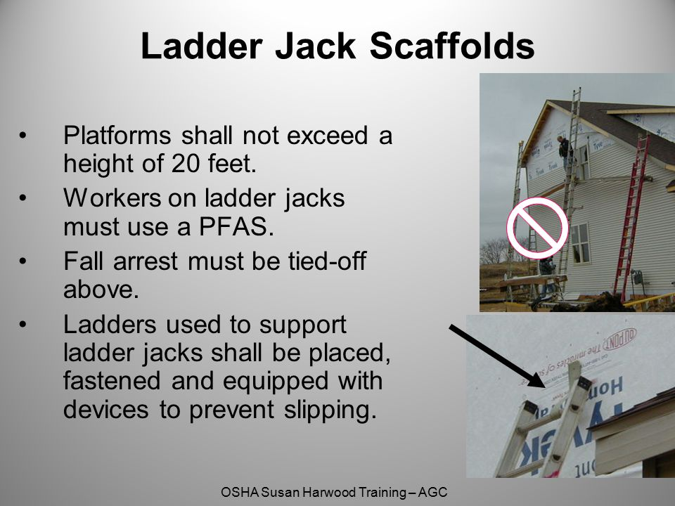 OSHA Susan Harwood Training – AGC Ladder Jack Scaffolds Platforms shall not exceed a height of 20 feet. Workers on ladder jacks must use a PFAS. Fall