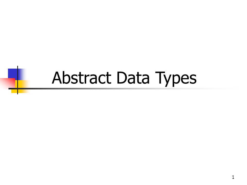 1 Abstract Data Types