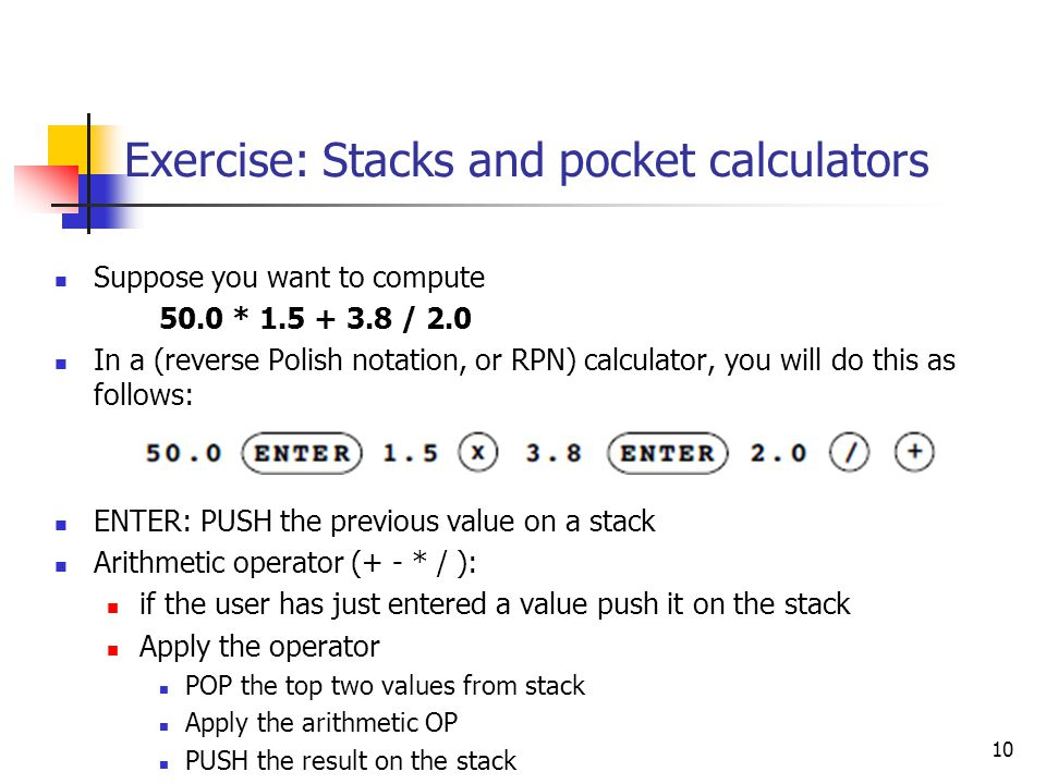 Exercise: Stacks and pocket calculators Suppose you want to compute 50.0 * 1.5 + 3.8 / 2.0 In a (reverse Polish notation, or RPN) calculator, you will do this as follows: ENTER: PUSH the previous value on a stack Arithmetic operator (+ - * / ): if the user has just entered a value push it on the stack Apply the operator POP the top two values from stack Apply the arithmetic OP PUSH the result on the stack 10