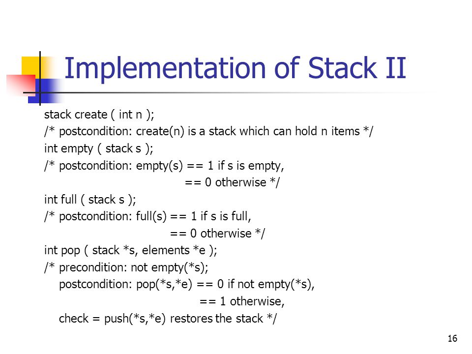 Implementation of Stack II stack create ( int n ); /* postcondition: create(n) is a stack which can hold n items */ int empty ( stack s ); /* postcondition: empty(s) == 1 if s is empty, == 0 otherwise */ int full ( stack s ); /* postcondition: full(s) == 1 if s is full, == 0 otherwise */ int pop ( stack *s, elements *e ); /* precondition: not empty(*s); postcondition: pop(*s,*e) == 0 if not empty(*s), == 1 otherwise, check = push(*s,*e) restores the stack */ 16