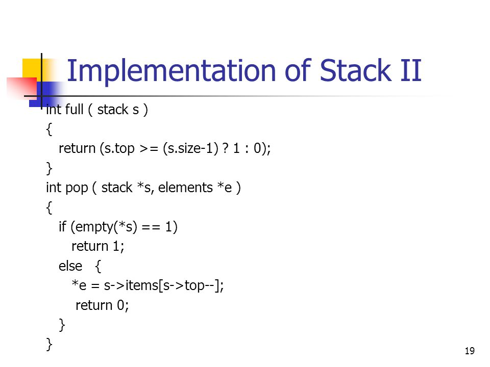 Implementation of Stack II int full ( stack s ) { return (s.top >= (s.size-1) .