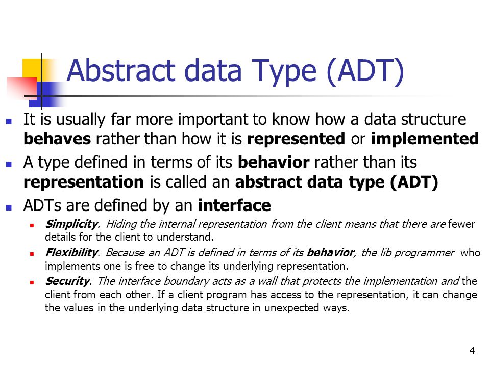 Abstract data Type (ADT) It is usually far more important to know how a data structure behaves rather than how it is represented or implemented A type defined in terms of its behavior rather than its representation is called an abstract data type (ADT) ADTs are defined by an interface Simplicity.