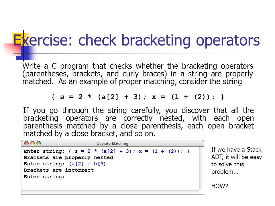 Exercise: check bracketing operators OperatorMatching Enter string: { s = 2 * (a[2] + 3); x = (1 + (2)); } Brackets are properly nested Enter string: (a[2] + b[3) Brackets are incorrect Enter string: Write a C program that checks whether the bracketing operators (parentheses, brackets, and curly braces) in a string are properly matched.