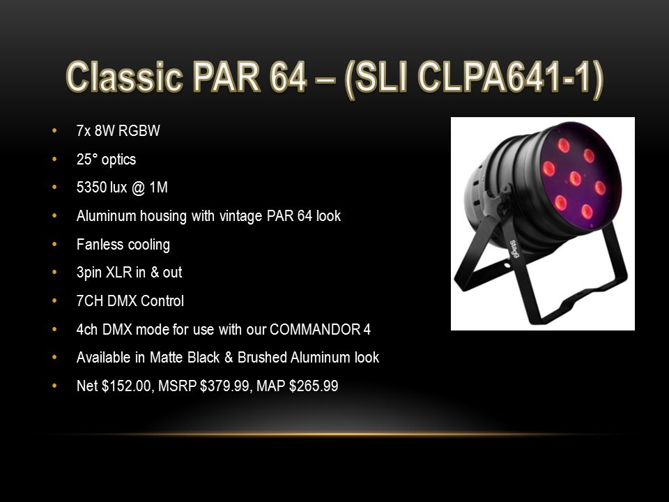 7x 8W RGBW 25° optics 5350 lux @ 1M Aluminum housing with vintage PAR 64 look Fanless cooling 3pin XLR in & out 7CH DMX Control 4ch DMX mode for use with our COMMANDOR 4 Available in Matte Black & Brushed Aluminum look Net $152.00, MSRP $379.99, MAP $265.99