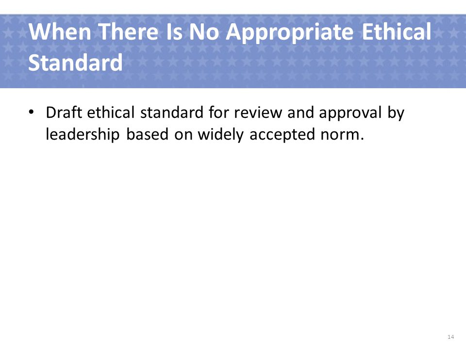 When There Is No Appropriate Ethical Standard Draft ethical standard for review and approval by leadership based on widely accepted norm.