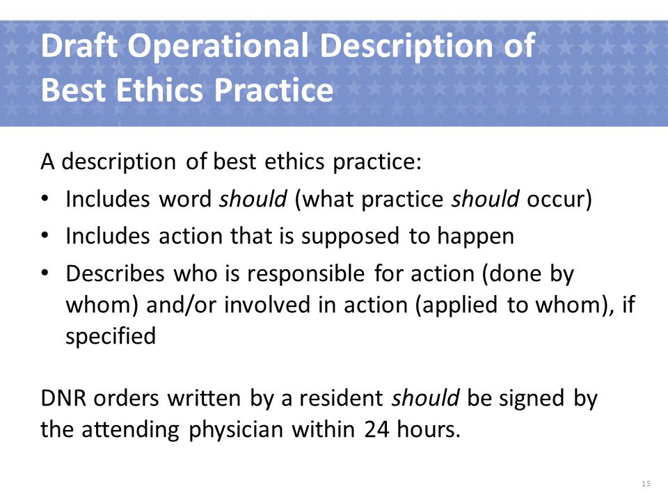 Draft Operational Description of Best Ethics Practice A description of best ethics practice: Includes word should (what practice should occur) Includes action that is supposed to happen Describes who is responsible for action (done by whom) and/or involved in action (applied to whom), if specified DNR orders written by a resident should be signed by the attending physician within 24 hours.