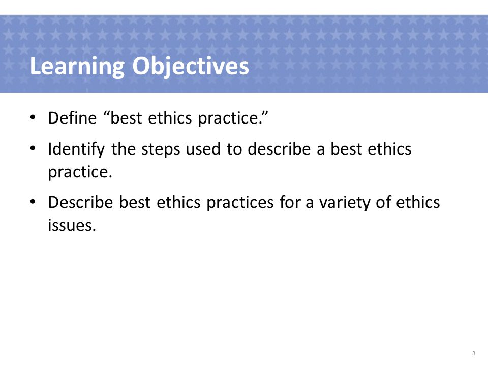 Learning Objectives Define best ethics practice. Identify the steps used to describe a best ethics practice.