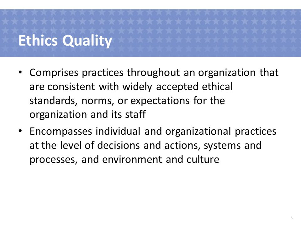 Ethics Quality Comprises practices throughout an organization that are consistent with widely accepted ethical standards, norms, or expectations for the organization and its staff Encompasses individual and organizational practices at the level of decisions and actions, systems and processes, and environment and culture 6
