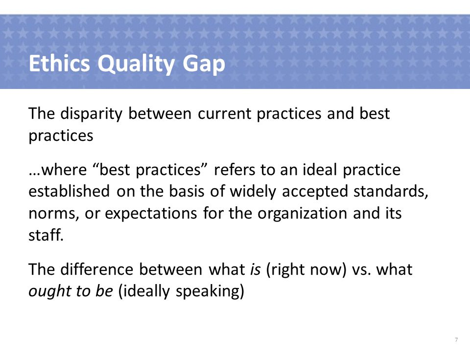 Ethics Quality Gap The disparity between current practices and best practices …where best practices refers to an ideal practice established on the basis of widely accepted standards, norms, or expectations for the organization and its staff.