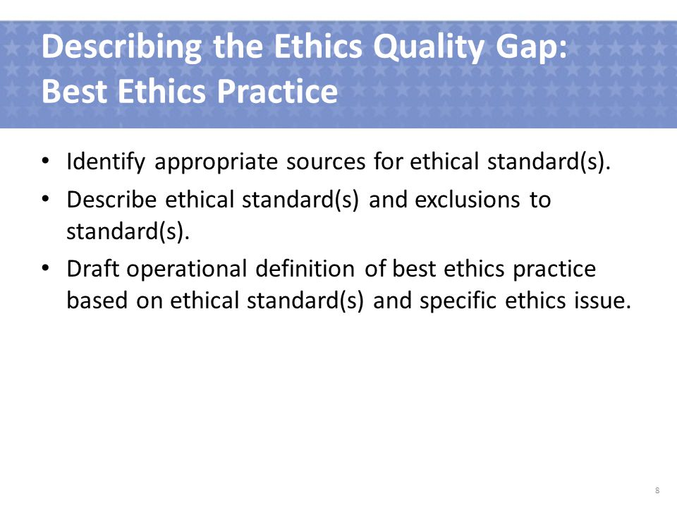 Describing the Ethics Quality Gap: Best Ethics Practice Identify appropriate sources for ethical standard(s).