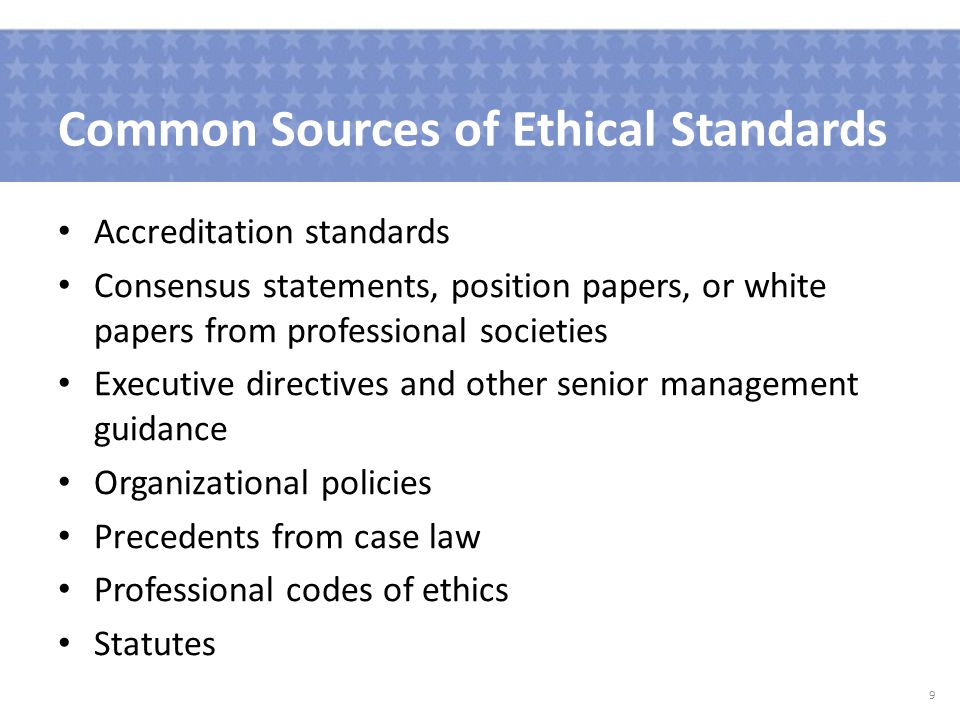Common Sources of Ethical Standards Accreditation standards Consensus statements, position papers, or white papers from professional societies Executive directives and other senior management guidance Organizational policies Precedents from case law Professional codes of ethics Statutes 9