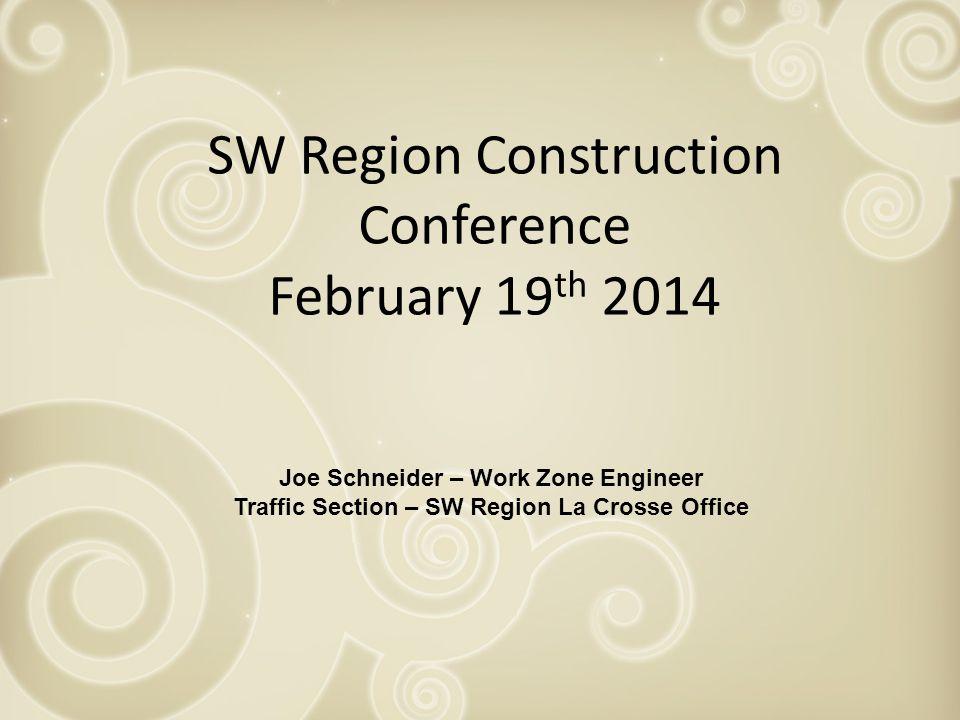 SW Region Construction Conference February 19 th 2014 Joe Schneider – Work Zone Engineer Traffic Section – SW Region La Crosse Office