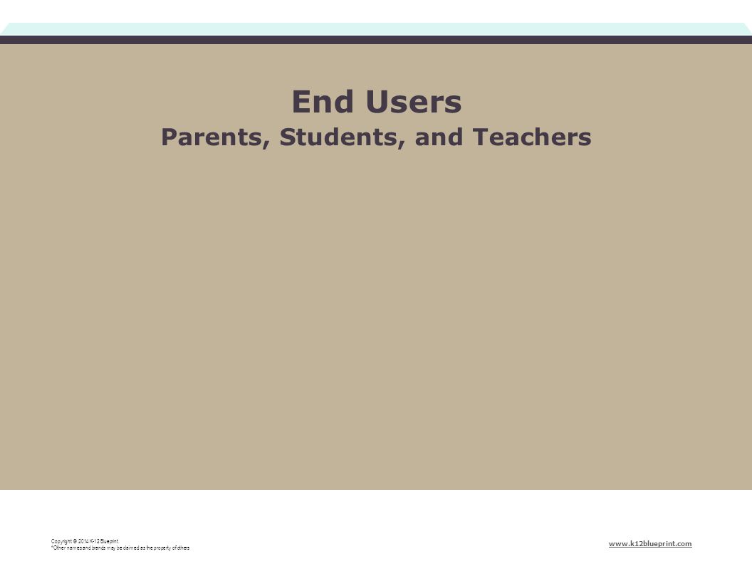 End Users Parents, Students, and Teachers Copyright © 2014 K-12 Blueprint.