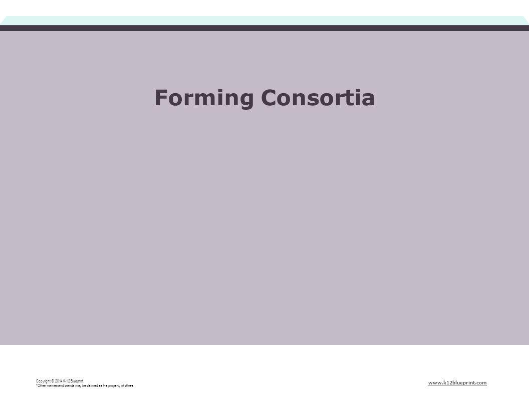 Forming Consortia Copyright © 2014 K-12 Blueprint.