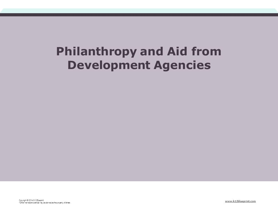 Philanthropy and Aid from Development Agencies Copyright © 2014 K-12 Blueprint. *Other names and brands may be claimed as the property of others www.k