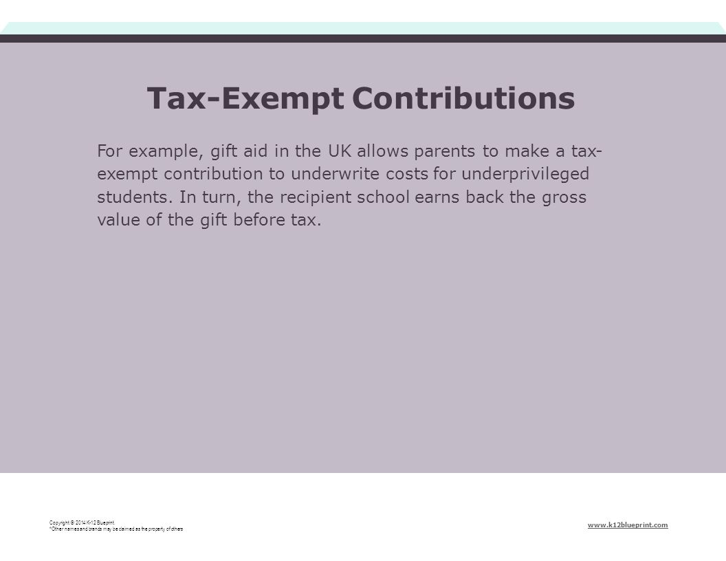 For example, gift aid in the UK allows parents to make a tax- exempt contribution to underwrite costs for underprivileged students. In turn, the recip