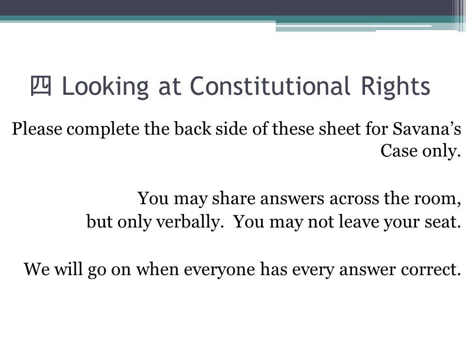 四 Looking at Constitutional Rights Please complete the back side of these sheet for Savana's Case only. You may share answers across the room, but onl