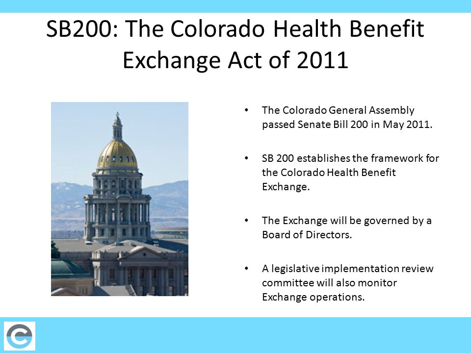 SB200: The Colorado Health Benefit Exchange Act of 2011 The Colorado General Assembly passed Senate Bill 200 in May 2011. SB 200 establishes the frame